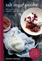 Salt Sugar Smoke - How to preserve fruit, vegetables, meat and fish ebook by Diana Henry