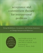 Acceptance and Commitment Therapy for Interpersonal Problems - Using Mindfulness, Acceptance, and Schema Awareness to Change Interpersonal Behaviors ebook by Matthew McKay, PhD,Avigail Lev, PsyD,Michelle Skeen, PsyD,Steven C. Hayes, PhD