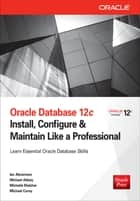 Oracle Database 12c Install, Configure & Maintain Like a Professional ebook by Ian Abramson,Michael Abbey,Michelle Malcher,Michael Corey