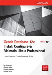 Oracle Database 12c Install, Configure & Maintain Like a Professional - Install, Configure & Maintain Like a Professional ebook by Ian Abramson,Michael Abbey,Michelle Malcher,Michael Corey