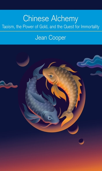 Chinese Alchemy - Taoism, the Power of Gold, and the Quest for Immortality ebook by Jean Cooper