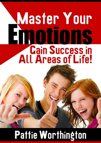 Master Your Emotions - Success In All Areas of Life ebook by Pattie Worthington
