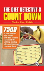 The Diet Detective's Count Down - 7500 of Your Favorite Food Counts with Their Exercise Equivalents for Walking, Running, Biking, Swimming, Yoga, and Dance ebook by Charles Stuart Platkin
