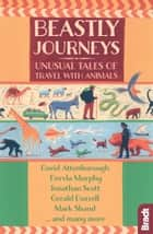 Beastly Journeys: Unusual Tales of Travel with Animals ebook by Jonathan Scott, David Attenborough, Gerald Durrell,...