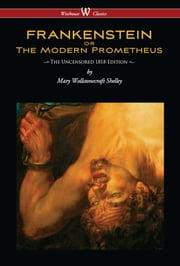 FRANKENSTEIN or The Modern Prometheus (Uncensored 1818 Edition - Wisehouse Classics) ebook by Mary Wollstonecraft Shelley
