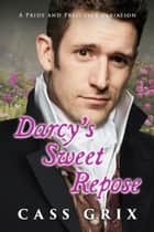 Darcy's Sweet Repose: A Pride and Prejudice Variation ebook by Cass Grix