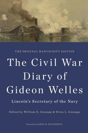 The Civil War Diary of Gideon Welles, Lincoln's Secretary of the Navy - The Original Manuscript Edition ebook by Gideon Welles,Willaim E Gienapp,Erica Gienapp