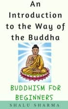 An Introduction to the Way of the Buddha: Buddhism for Beginners ebook by Shalu Sharma