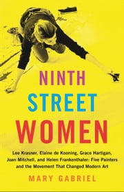 Ninth Street Women - Lee Krasner, Elaine de Kooning, Grace Hartigan, Joan Mitchell, and Helen Frankenthaler: Five Painters and the Movement That Changed Modern Art ebook by Mary Gabriel