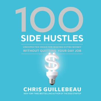 100 Side Hustles - Unexpected Ideas for Making Extra Money Without Quitting Your Day Job audiobook by Chris Guillebeau