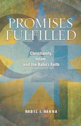 Promises Fulfilled - Christianity, Islam, and the Bahai Faith ebook by Nabil I. Hanna