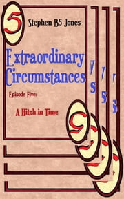Extraordinary Circumstances 5: A Hitch in Time ebook by Stephen B5 Jones