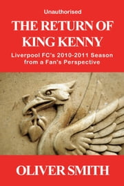 The Return of King Kenny - Liverpool FC's 2010-2011 Season from a Fan's Perspective (Unauthorised) ebook by Oliver Smith