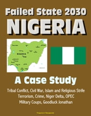 Failed State 2030: Nigeria - A Case Study, Tribal Conflict, Civil War, Islam and Religious Strife, Terrorism, Crime, Niger Delta, OPEC, Military Coups, Goodluck Jonathan ebook by Progressive Management