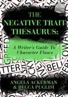 The Negative Trait Thesaurus: A Writer's Guide to Character Flaws eBook by Becca Puglisi, Angela Ackerman
