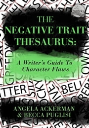 The Negative Trait Thesaurus: A Writer's Guide to Character Flaws ebook by Becca Puglisi,Angela Ackerman