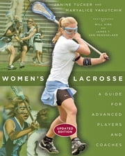 Women's Lacrosse - A Guide for Advanced Players and Coaches ebook by Janine Tucker,Maryalice Yakutchik,Will Kirk,James T. Van Rensselaer