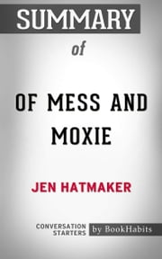 Summary of Of Mess and Moxie: Wrangling Delight Out of This Wild and Glorious Life by Jen Hatmaker | Conversation Starters ebook by Book Habits