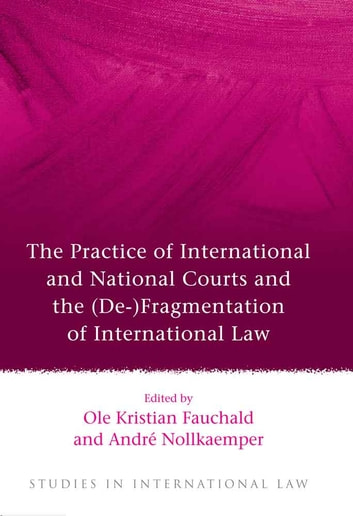 The Practice of International and National Courts and the (De-)Fragmentation of International Law ebook by
