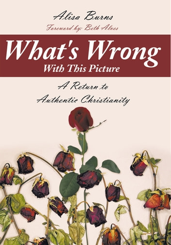 What's Wrong With This Picture - A Return to Authentic Christianity ebook by Alisa Burns
