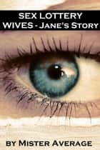 Sex Lottery Wives: Jane's Story ebook by Mister Average