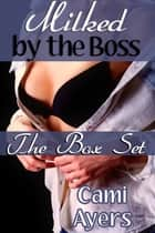 Milked by the Boss: The Box Set ebook by Cami Ayers