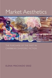 Market Aesthetics - The Purchase of the Past in Caribbean Diasporic Fiction ebook by Elena Machado Sáez