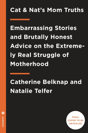 Cat and Nat's Mom Truths - Embarrassing Stories and Brutally Honest Advice on the Extremely Real Struggle of Motherhood ebook by Catherine Belknap,Natalie Telfer