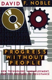 Progress Without People - New Technology, Unemployment, and the Message of Resistance ebook by David F. Noble