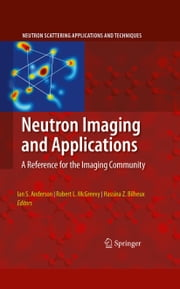 Neutron Imaging and Applications - A Reference for the Imaging Community ebook by Ian S. Anderson,Hassina Z. Bilheux,Robert L. McGreevy