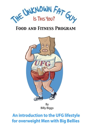 The Unknown Fat Guy - Food and Fitness Program ebook by Billy Biggs