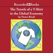 The Travels of a T-Shirt in a Global Economy - An Economist Examines the Markets, Power, and Politics of World Trade audiobook by Pietra Rivoli