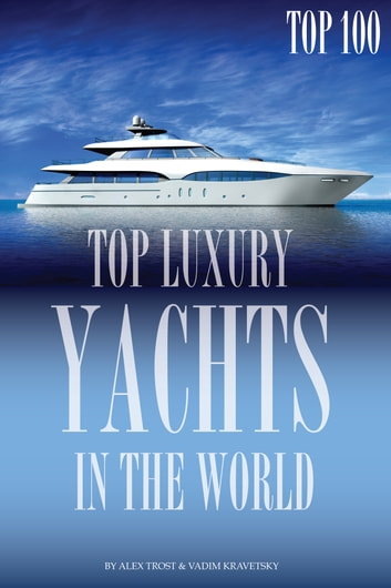 Top Luxury Yachts in the World ebook by alex trostanetskiy