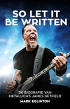 So Let It Be Written - De biografie van Metallica's James Hetfield ebook by Mark Eglinton, Manon Sarina Berlang