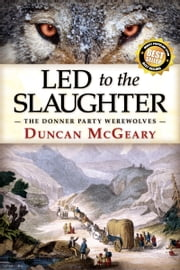 Led to the Slaughter: The Donner Party Werewolves ebook by Duncan McGeary