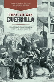 The Civil War Guerrilla - Unfolding the Black Flag in History, Memory, and Myth ebook by Joseph M. Beilein Jr.,Matthew C. Hulbert,Christopher Phillips,Victoria E. Bynum,Joseph M. Beilein Jr.,Matthew C. Hulbert,Christopher Phillips,Andrew W. Fialka,David Brown,Patrick J. Doyle,Megan Kate Nelson,John C. Inscoe,Rod Andrew Jr.