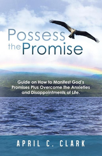 Possess the Promise - Guide on How to Manifest God'S Promises Plus Overcome the Anxieties and Disappointments of Life. eBook by April C. Clark