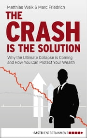 The Crash is the Solution - Why the Ultimate Collapse is Coming and How You Can Protect Your Wealth ebook by Marc Friedrich, Caitlin Hahn, Matthias Weik