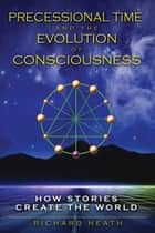 Precessional Time and the Evolution of Consciousness - How Stories Create the World ebook by Richard Heath