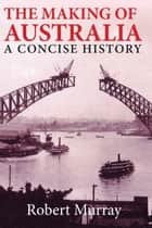 The Making of Australia - A Concise History ebook by Robert Murray