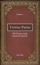 Twitter Patter: 100 Tweet-ready Assorted Quotes - Volume 3 ebook by Bill Dyer
