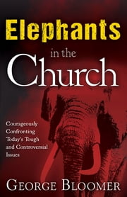 Elephants In The Church - Courageously Confronting Today's Tough and Controversial Issues ebook by George Bloomer