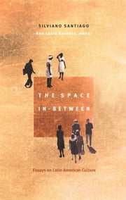 The Space In-Between - Essays on Latin American Culture ebook by Silviano Santiago,Tom Burns,Gareth Williams,Fredric Jameson,Ana Lucia Gazzola