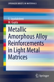 Metallic Amorphous Alloy Reinforcements in Light Metal Matrices ebook by S. Jayalakshmi,M. Gupta