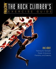 The Rock Climber's Exercise Guide - Training for Strength, Power, Endurance, Flexibility, and Stability ebook by Eric Horst