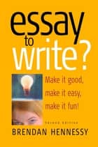 Essay To Write? 2nd Edition - Make It Good, Make It Easy, Make It Fun! ebook by Brendan Hennessy