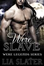 WereSlave - Were Legend Series, #1 ebook by Lia Slater