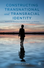 Constructing Transnational and Transracial Identity - Adoption and Belonging in Sweden, Norway, and Denmark ebook by Sigalit Ben-Zion