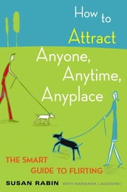 How to Attract Anyone, Anytime, Anyplace - The Smart Guide to Flirting ebook by Susan Rabin,Barbara Lagowski