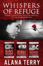 Whispers of Refuge Box Set Collection - 3 Christian Fiction Novels Set in North Korea ebook by Alana Terry